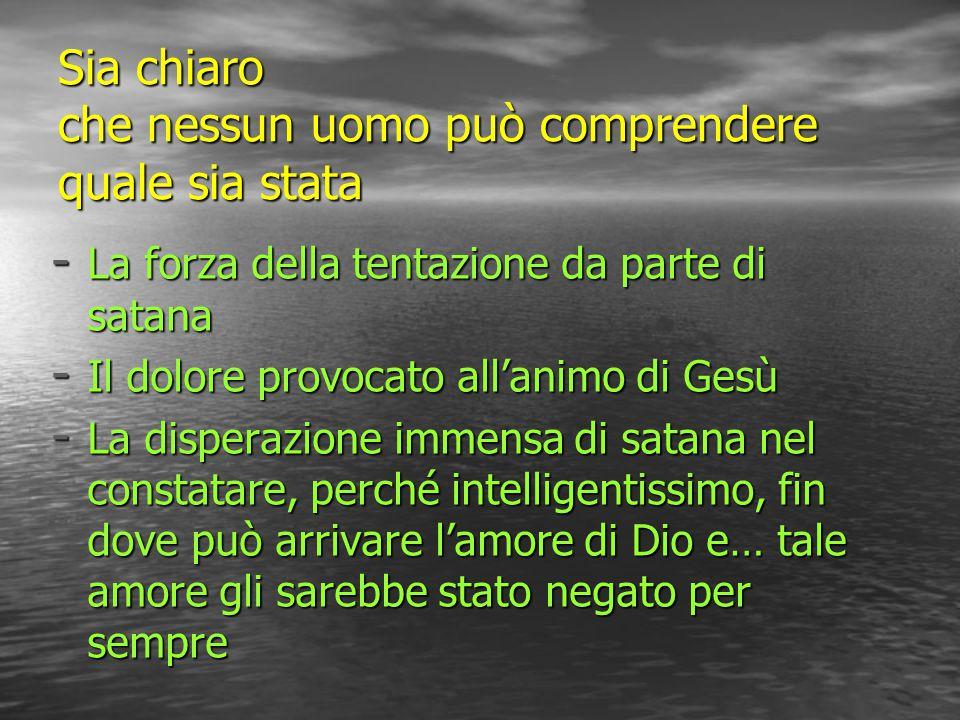 Sia chiaro che nessun uomo può comprendere quale sia stata - La forza della tentazione da parte di satana - Il dolore provocato all'animo di Gesù - La