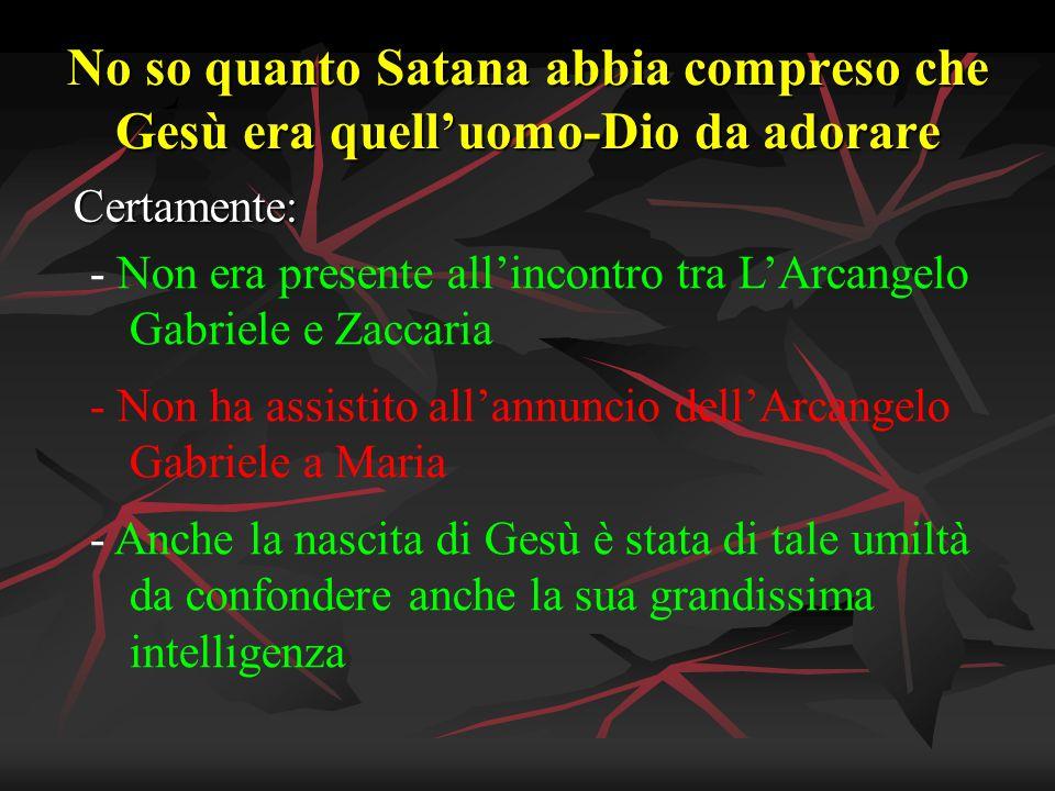 No so quanto Satana abbia compreso che Gesù era quell'uomo-Dio da adorare Certamente: - Non era presente all'incontro tra L'Arcangelo Gabriele e Zacca