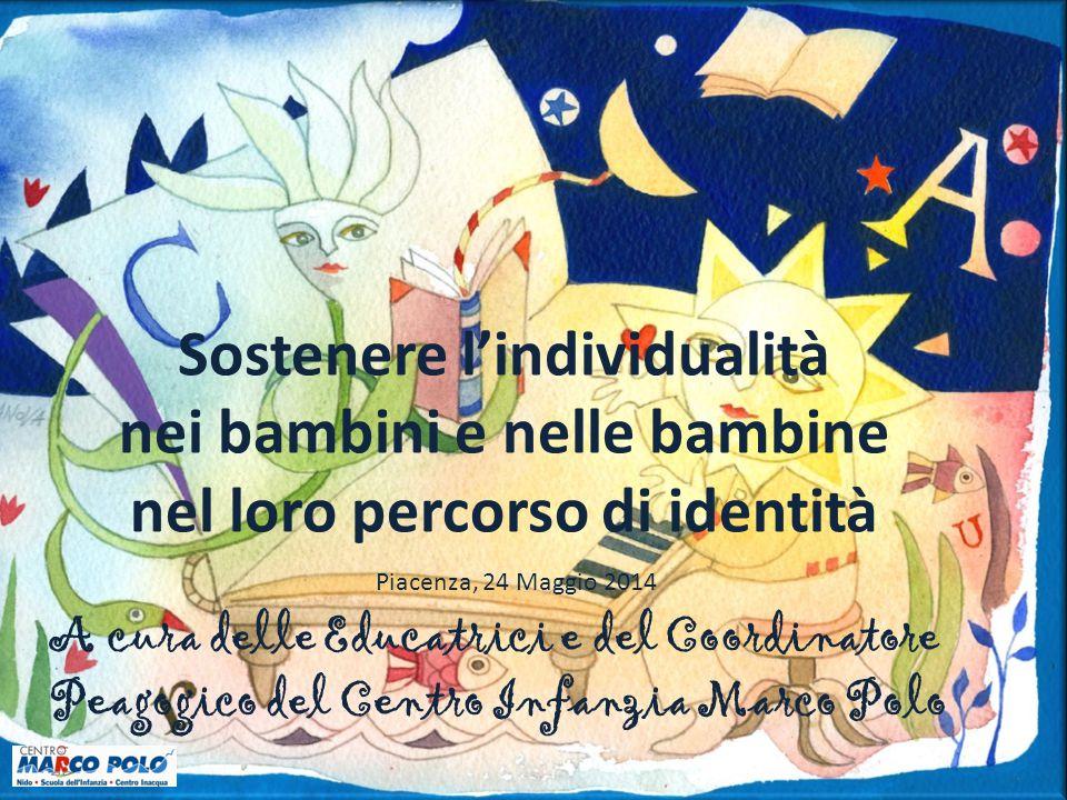 Sostenere l'individualità nei bambini e nelle bambine nel loro percorso di identità Piacenza, 24 Maggio 2014 A cura delle Educatrici e del Coordinator