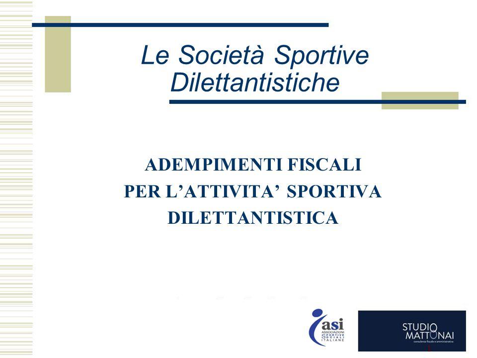 1 Le Società Sportive Dilettantistiche ADEMPIMENTI FISCALI PER L'ATTIVITA' SPORTIVA DILETTANTISTICA