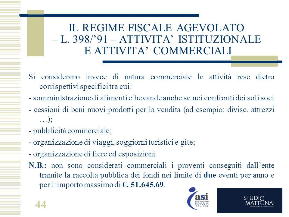 44 IL REGIME FISCALE AGEVOLATO – L. 398/'91 – ATTIVITA' ISTITUZIONALE E ATTIVITA' COMMERCIALI Si considerano invece di natura commerciale le attività