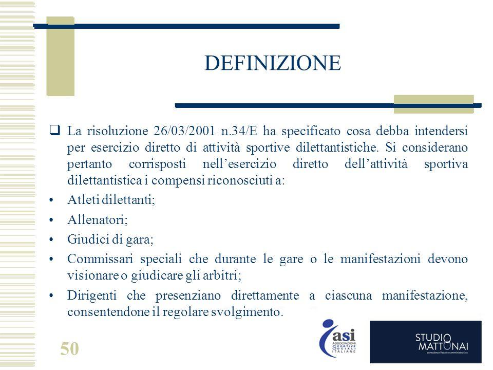 50 DEFINIZIONE  La risoluzione 26/03/2001 n.34/E ha specificato cosa debba intendersi per esercizio diretto di attività sportive dilettantistiche. Si