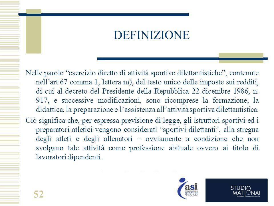 """52 DEFINIZIONE Nelle parole """"esercizio diretto di attività sportive dilettantistiche"""", contenute nell'art.67 comma 1, lettera m), del testo unico dell"""