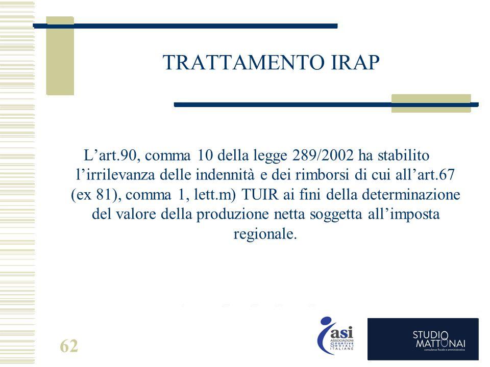 62 TRATTAMENTO IRAP L'art.90, comma 10 della legge 289/2002 ha stabilito l'irrilevanza delle indennità e dei rimborsi di cui all'art.67 (ex 81), comma