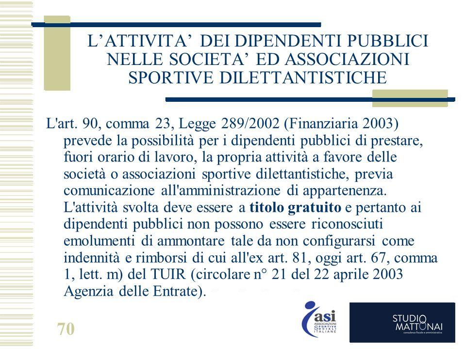 70 L'ATTIVITA' DEI DIPENDENTI PUBBLICI NELLE SOCIETA' ED ASSOCIAZIONI SPORTIVE DILETTANTISTICHE L'art. 90, comma 23, Legge 289/2002 (Finanziaria 2003)