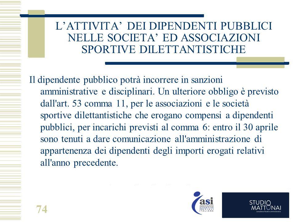 74 L'ATTIVITA' DEI DIPENDENTI PUBBLICI NELLE SOCIETA' ED ASSOCIAZIONI SPORTIVE DILETTANTISTICHE Il dipendente pubblico potrà incorrere in sanzioni amm