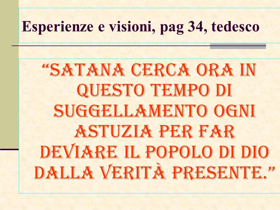 Esperienze e visioni, pag 34, tedesco Satana cerca ora in questo tempo di suggellamento ogni astuzia per far deviare il popolo di Dio dalla verità presente.