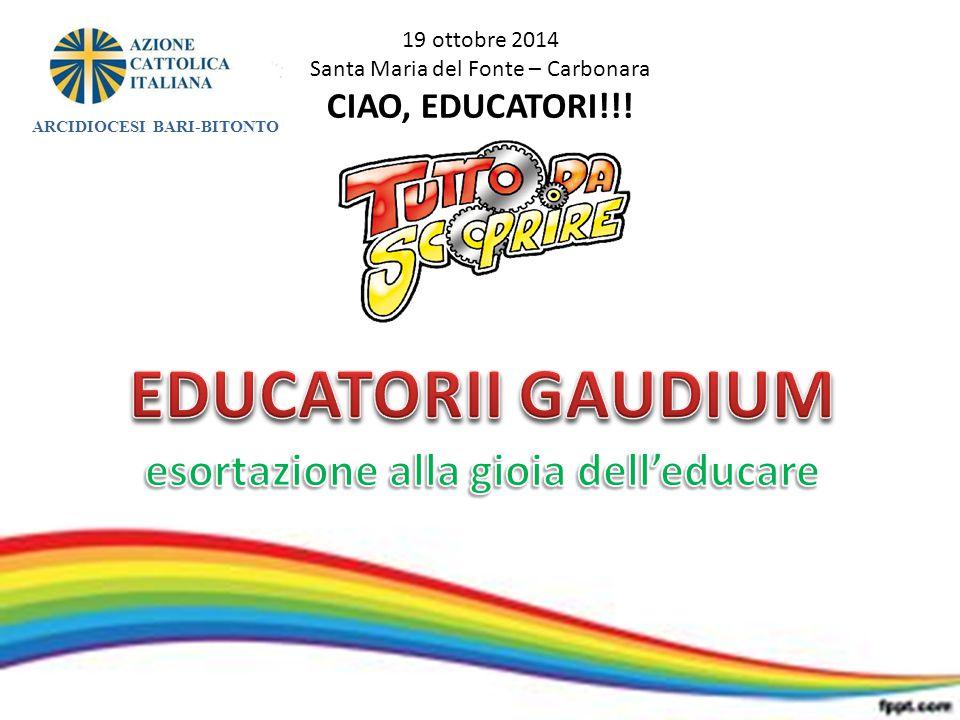 19 ottobre 2014 Santa Maria del Fonte – Carbonara CIAO, EDUCATORI!!! ARCIDIOCESI BARI-BITONTO