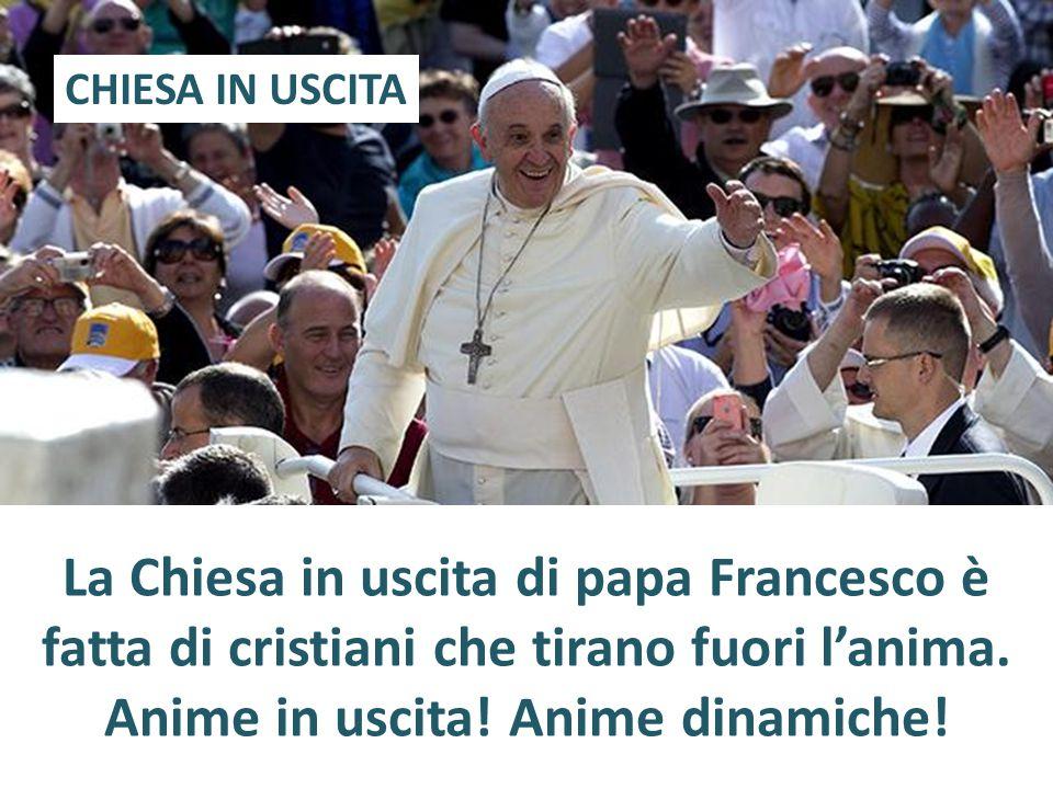 CHIESA IN USCITA La Chiesa in uscita di papa Francesco è fatta di cristiani che tirano fuori l'anima.