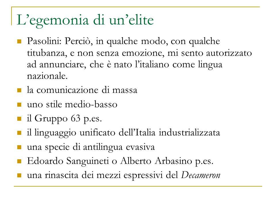 L'egemonia di un'elite Pasolini: Perciò, in qualche modo, con qualche titubanza, e non senza emozione, mi sento autorizzato ad annunciare, che è nato l'italiano come lingua nazionale.