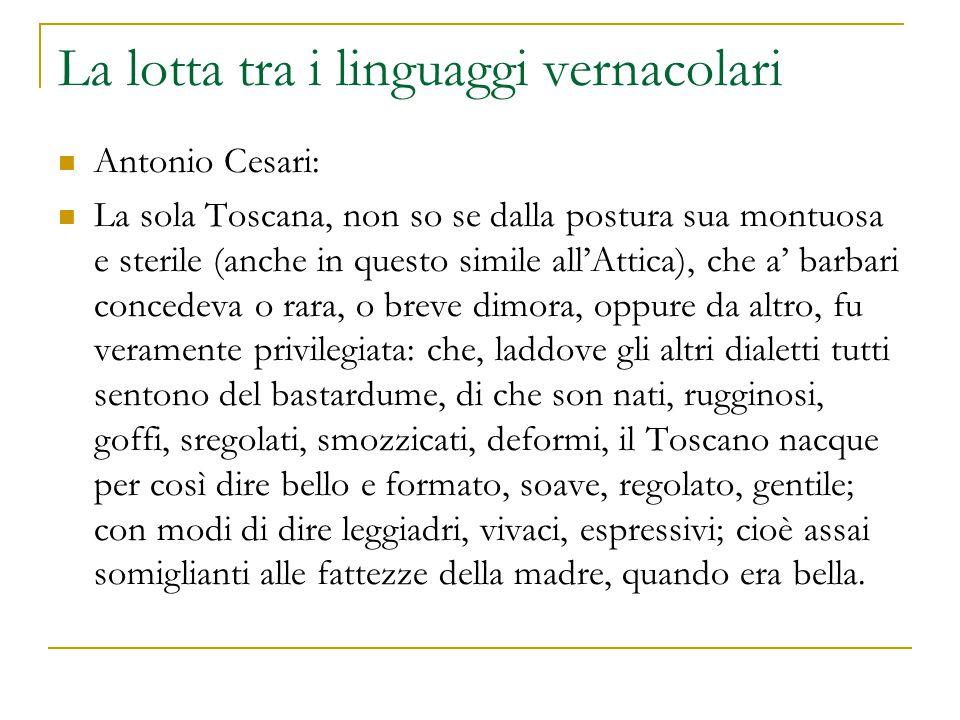 La lotta tra i linguaggi vernacolari Antonio Cesari: La sola Toscana, non so se dalla postura sua montuosa e sterile (anche in questo simile all'Attic