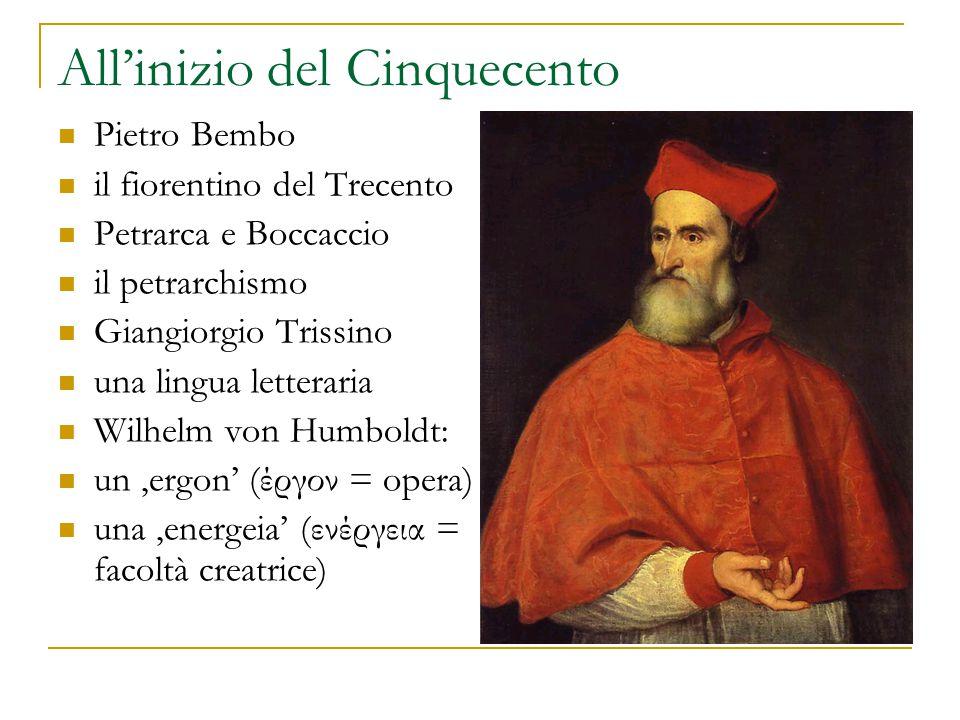 All'inizio del Cinquecento Pietro Bembo il fiorentino del Trecento Petrarca e Boccaccio il petrarchismo Giangiorgio Trissino una lingua letteraria Wilhelm von Humboldt: un 'ergon' (έργον = opera) una 'energeia' (ενέργεια = facoltà creatrice)