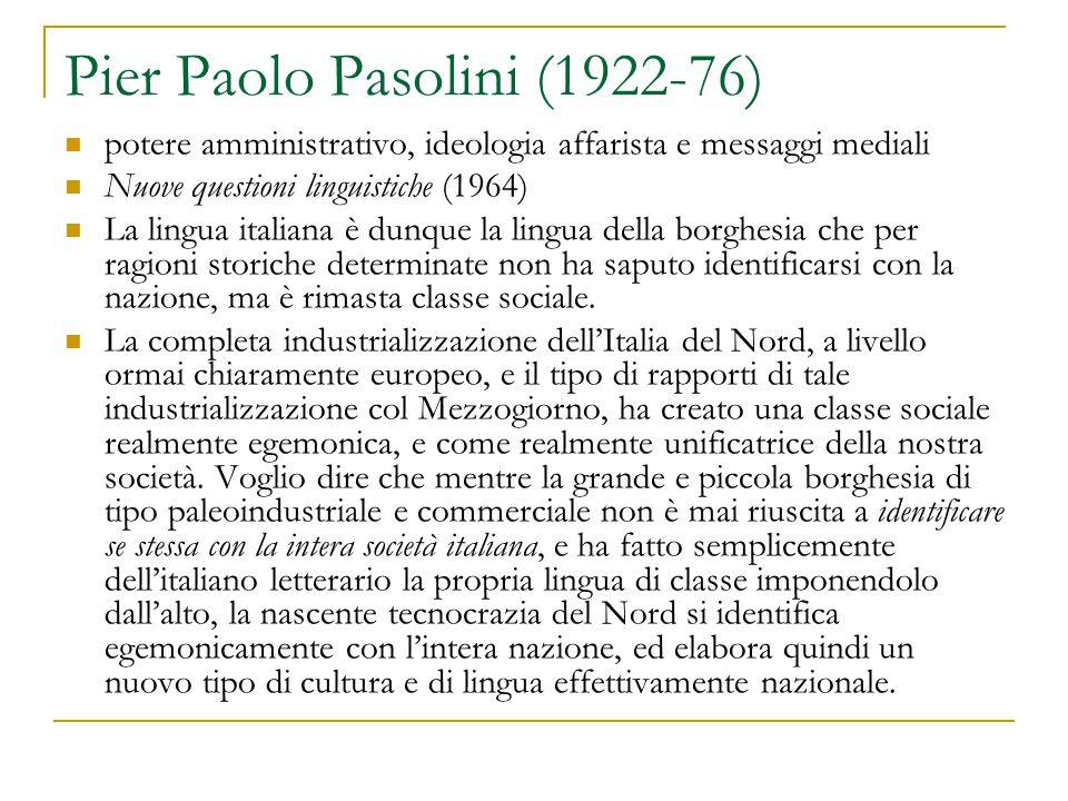 Pier Paolo Pasolini (1922-76) potere amministrativo, ideologia affarista e messaggi mediali Nuove questioni linguistiche (1964) La lingua italiana è dunque la lingua della borghesia che per ragioni storiche determinate non ha saputo identificarsi con la nazione, ma è rimasta classe sociale.