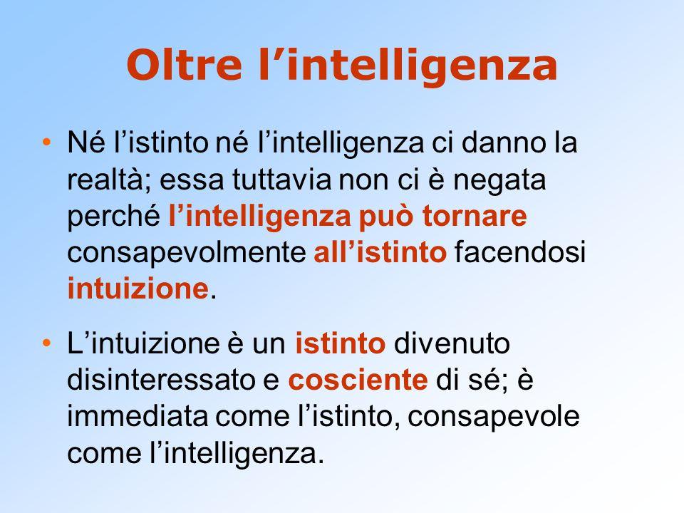 Oltre l'intelligenza Né l'istinto né l'intelligenza ci danno la realtà; essa tuttavia non ci è negata perché l'intelligenza può tornare consapevolment