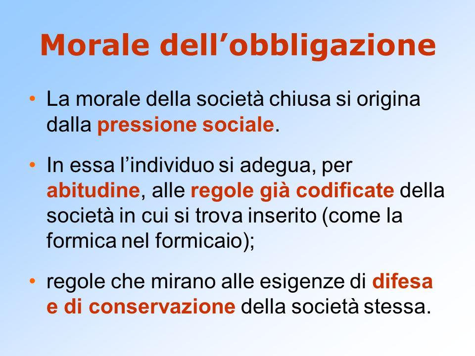 Morale dell'obbligazione La morale della società chiusa si origina dalla pressione sociale. In essa l'individuo si adegua, per abitudine, alle regole