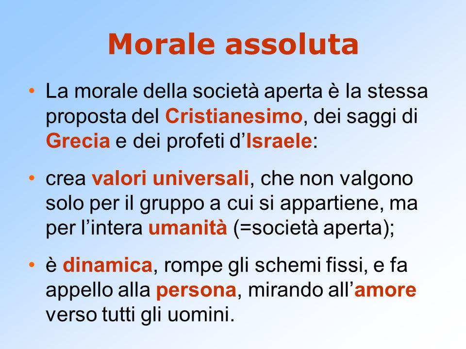 Morale assoluta La morale della società aperta è la stessa proposta del Cristianesimo, dei saggi di Grecia e dei profeti d'Israele: crea valori univer