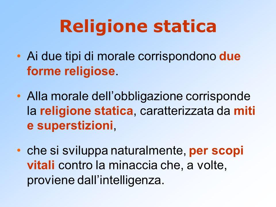 Religione statica Ai due tipi di morale corrispondono due forme religiose. Alla morale dell'obbligazione corrisponde la religione statica, caratterizz
