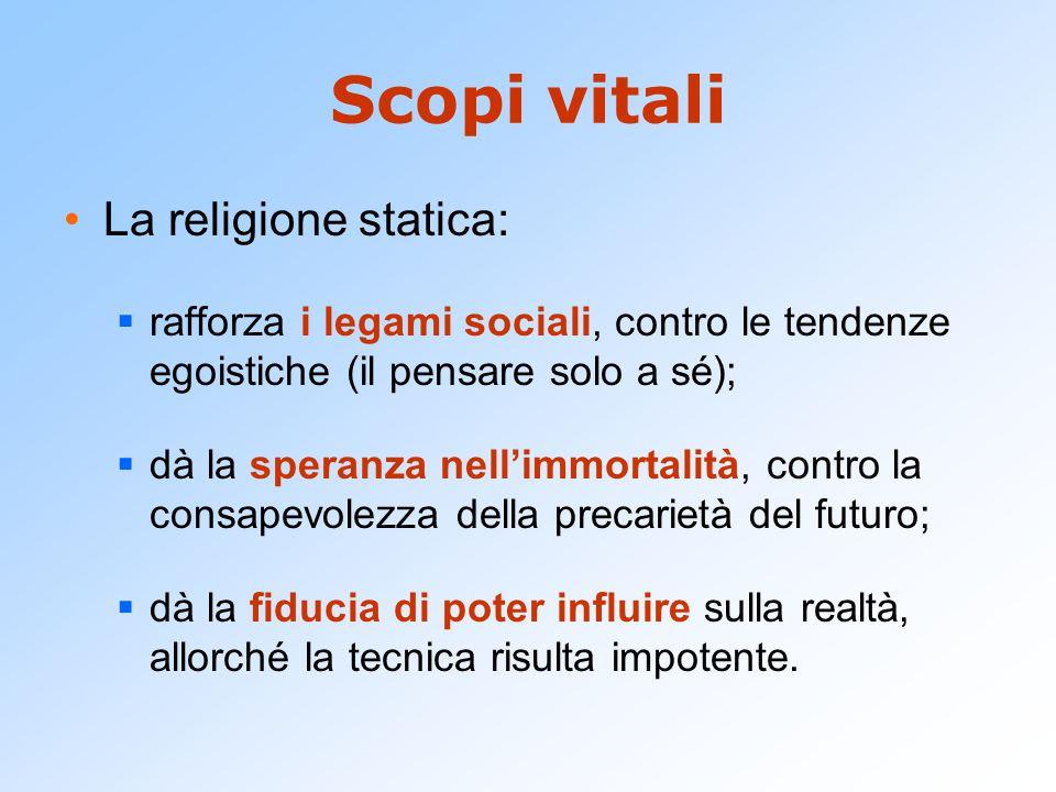 Scopi vitali La religione statica:  rafforza i legami sociali, contro le tendenze egoistiche (il pensare solo a sé);  dà la speranza nell'immortalit