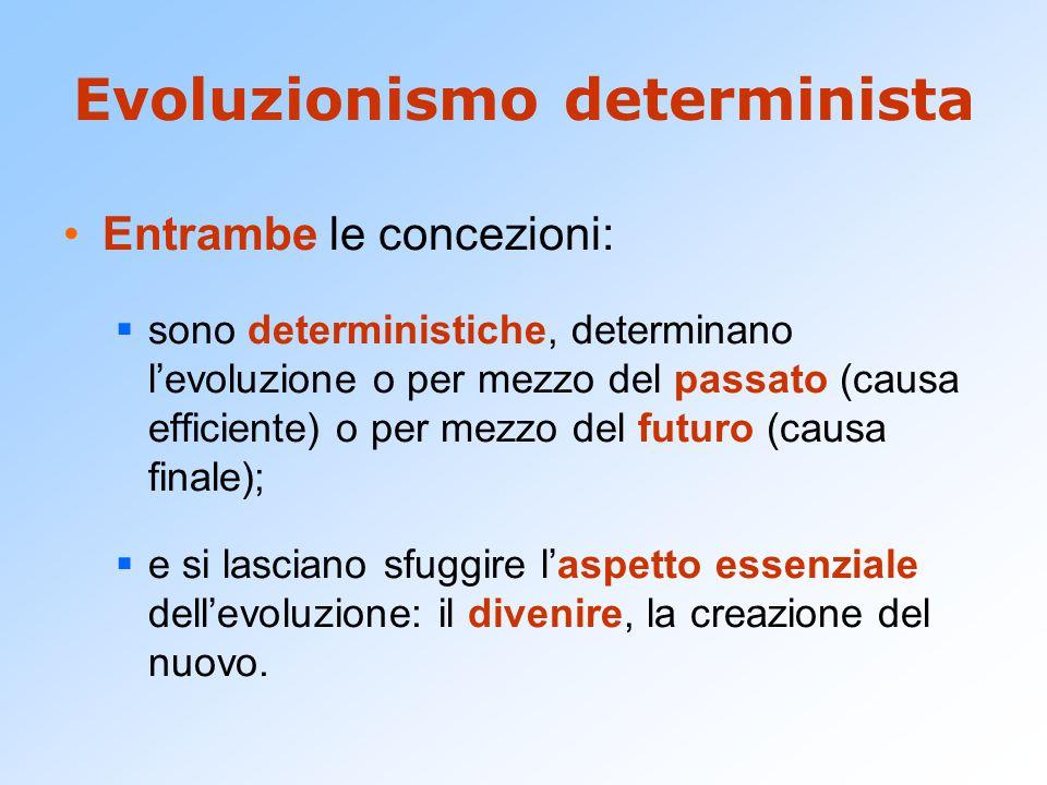 Evoluzionismo determinista Entrambe le concezioni:  sono deterministiche, determinano l'evoluzione o per mezzo del passato (causa efficiente) o per m