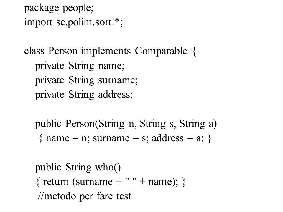 package people; import se.polim.sort.*; class Person implements Comparable { private String name; private String surname; private String address; publ