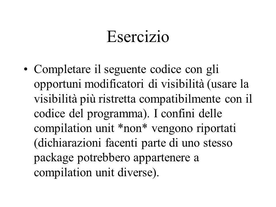 Esercizio Completare il seguente codice con gli opportuni modificatori di visibilità (usare la visibilità più ristretta compatibilmente con il codice del programma).