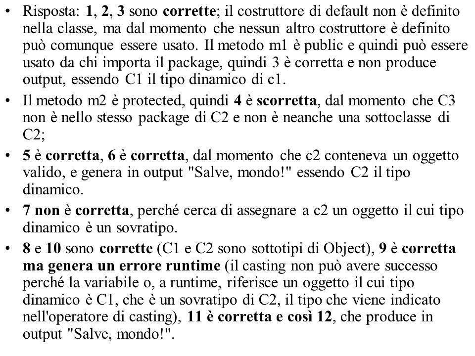 Risposta: 1, 2, 3 sono corrette; il costruttore di default non è definito nella classe, ma dal momento che nessun altro costruttore è definito può comunque essere usato.