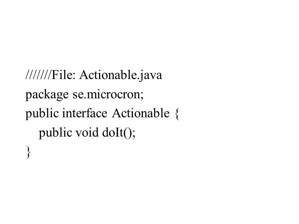 ///////File: Actionable.java package se.microcron; public interface Actionable { public void doIt(); }