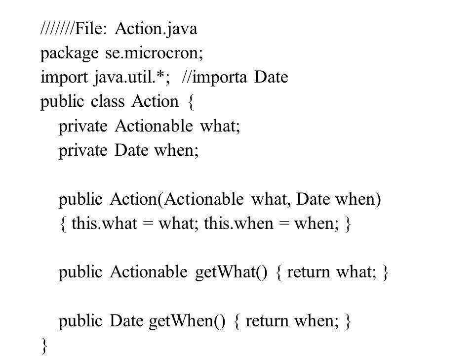 ///////File: Action.java package se.microcron; import java.util.*; //importa Date public class Action { private Actionable what; private Date when; pu