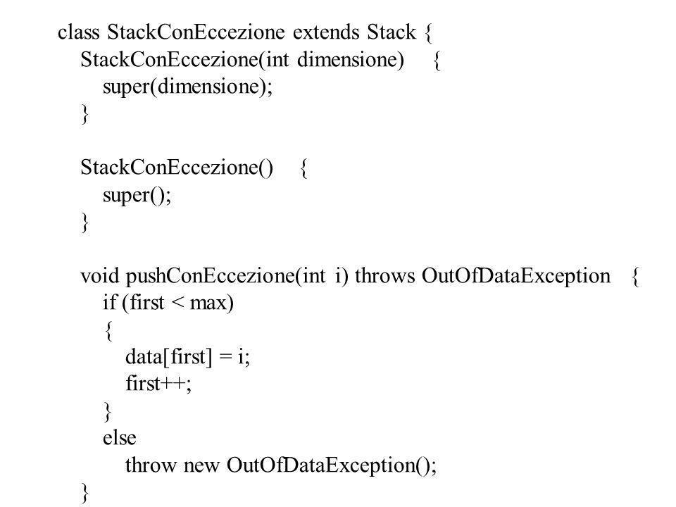 public static void main(String args[]) { StackConEccezione s=new StackConEccezione(2); System.out.println( Inserisco 1 ); try { s.pushConEccezione(1); } catch(OutOfDataException e) {System.out.println(e); } System.out.println( Inserisco 7 ); try { s.pushConEccezione(7); } catch(OutOfDataException e) {System.out.println(e); } System.out.println( Inserisco 9 ); try { s.pushConEccezione(9); } catch(OutOfDataException e) {System.out.println(e); } System.out.println( Estraggo un elemento: +s.pop()); }