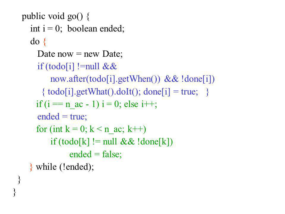 public void go() { int i = 0; boolean ended; do { Date now = new Date; if (todo[i] !=null && now.after(todo[i].getWhen()) && !done[i]) { todo[i].getWh
