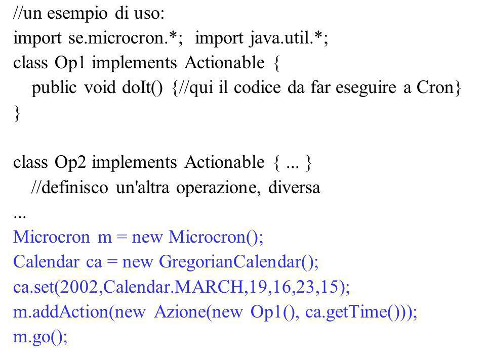 //un esempio di uso: import se.microcron.*; import java.util.*; class Op1 implements Actionable { public void doIt() {//qui il codice da far eseguire