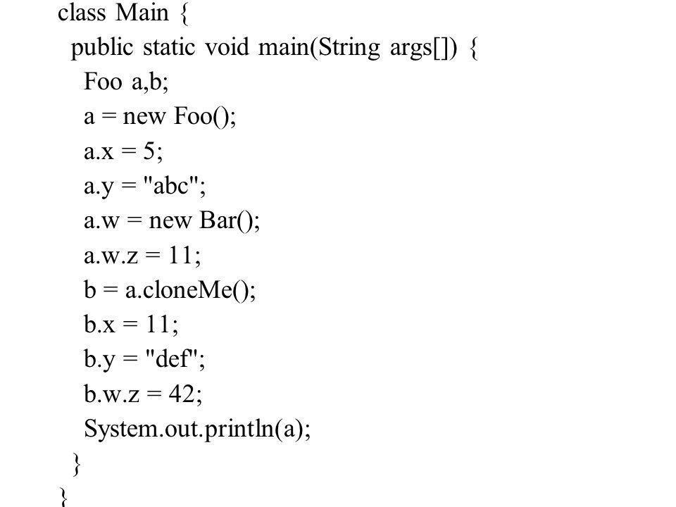 class Main { public static void main(String args[]) { Foo a,b; a = new Foo(); a.x = 5; a.y = abc ; a.w = new Bar(); a.w.z = 11; b = a.cloneMe(); b.x = 11; b.y = def ; b.w.z = 42; System.out.println(a); }