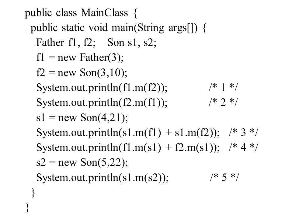 public class MainClass { public static void main(String args[]) { Father f1, f2; Son s1, s2; f1 = new Father(3); f2 = new Son(3,10); System.out.printl