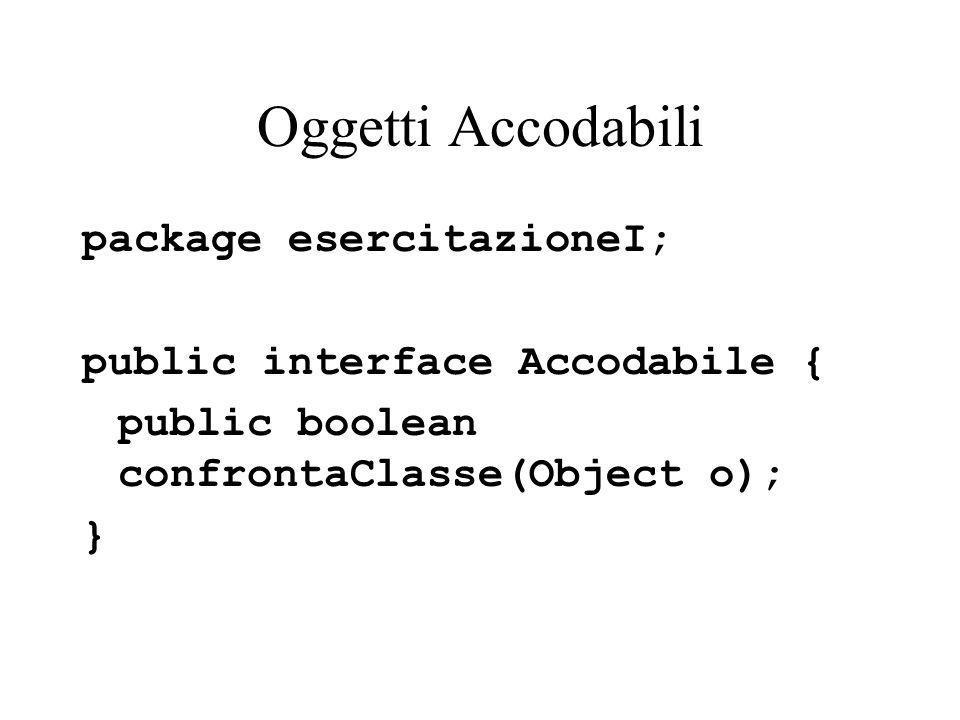 Oggetti Accodabili package esercitazioneI; public interface Accodabile { public boolean confrontaClasse(Object o); }