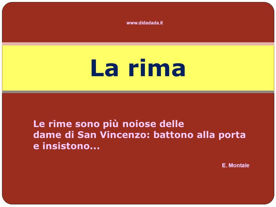 www.didadada.it La rima è l uguaglianza di due o più parole dall accento tonico in poi; essa si verifica per lo più tra le clausole (parti finali) dei versi di un componimento (altrimenti, si definisce rima interna).