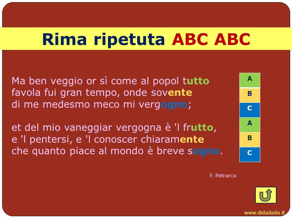 www.didadada.it Rima ripetuta ABC ABC Ma ben veggio or sì come al popol tutto favola fui gran tempo, onde sovente di me medesmo meco mi vergogno; et d