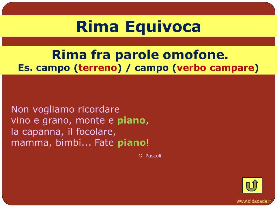 www.didadada.it Rima Equivoca Non vogliamo ricordare vino e grano, monte e piano, la capanna, il focolare, mamma, bimbi... Fate piano! G. Pascoli Rima