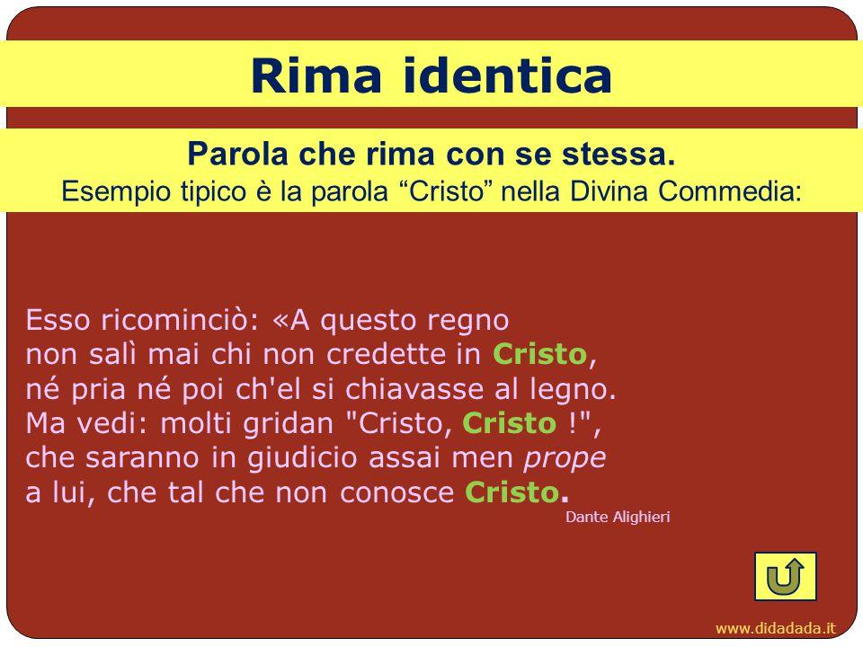 """www.didadada.it Parola che rima con se stessa. Esempio tipico è la parola """"Cristo"""" nella Divina Commedia: Esso ricominciò: «A questo regno non salì ma"""