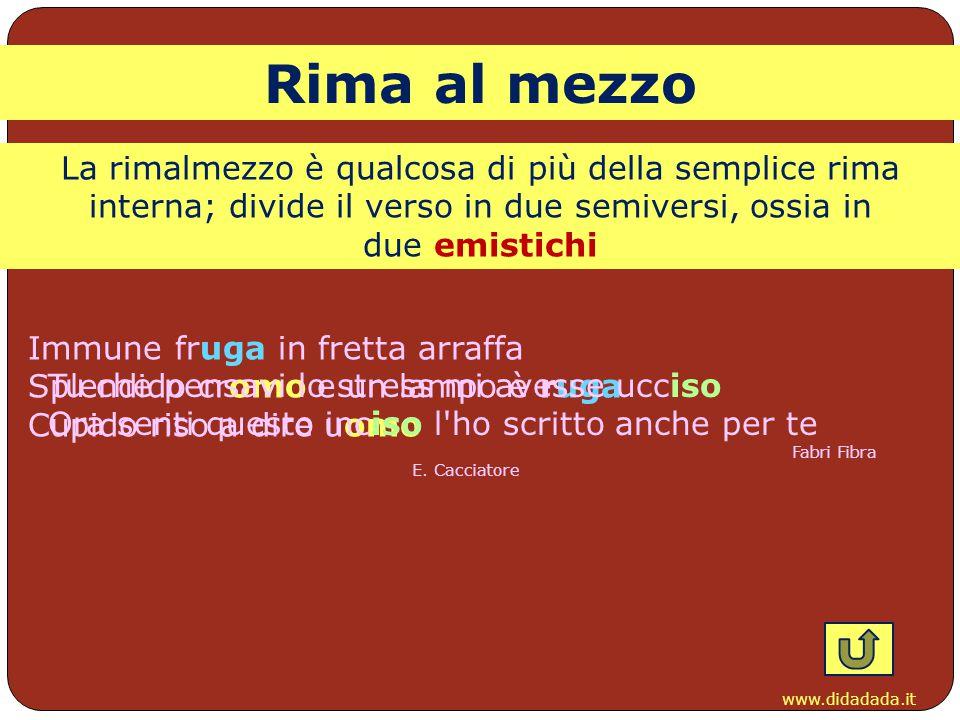 www.didadada.it La rimalmezzo è qualcosa di più della semplice rima interna; divide il verso in due semiversi, ossia in due emistichi Rima al mezzo Im