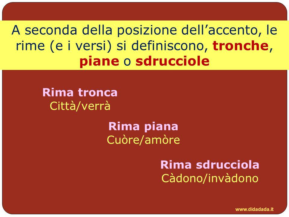 www.didadada.it A seconda della posizione dell'accento, le rime (e i versi) si definiscono, tronche, piane o sdrucciole Rima piana Cuòre/amòre Rima tr