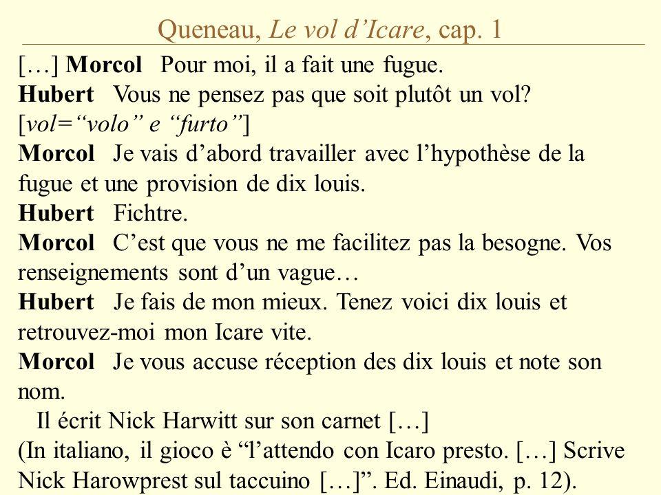 """Queneau, Le vol d'Icare, cap. 1 […] Morcol Pour moi, il a fait une fugue. Hubert Vous ne pensez pas que soit plutôt un vol? [vol=""""volo"""" e """"furto""""] Mor"""