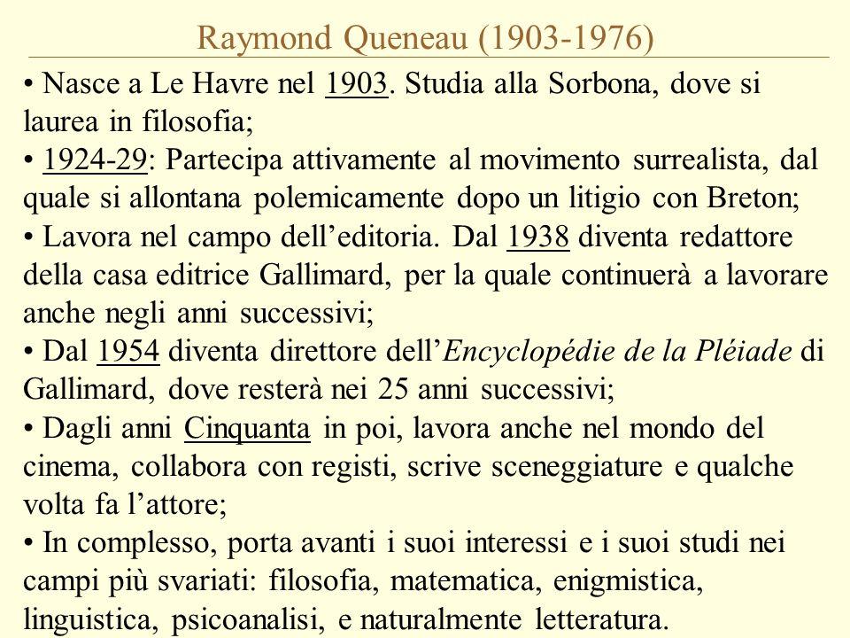Raymond Queneau (1903-1976) Nasce a Le Havre nel 1903. Studia alla Sorbona, dove si laurea in filosofia; 1924-29: Partecipa attivamente al movimento s