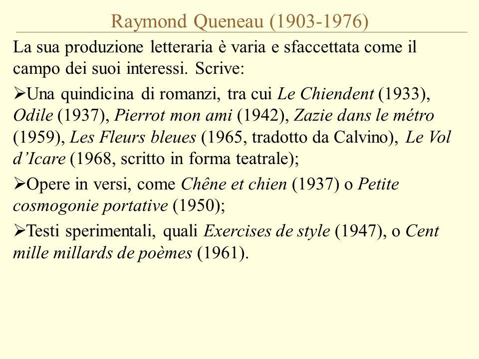 Raymond Queneau (1903-1976) La sua produzione letteraria è varia e sfaccettata come il campo dei suoi interessi. Scrive:  Una quindicina di romanzi,