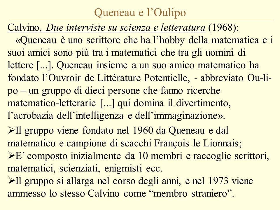 Queneau e l'Oulipo Calvino, Intervista con Ferdinando Camon (1973), che lo interpella sui suoi rapporti con la cultura e gli intellettuali francesi, soprattutto gli strutturalisti: «In fondo quelli con cui mi sento più a mio agio sono un gruppo che nessuno sa che esista, l'Ou-li-po, amici di Raymond Queneau, poeti e matematici che hanno fondato questo Ouvroir de Littérature Potentielle.
