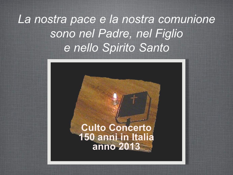 La nostra pace e la nostra comunione sono nel Padre, nel Figlio e nello Spirito Santo Culto Concerto 150 anni in Italia anno 2013