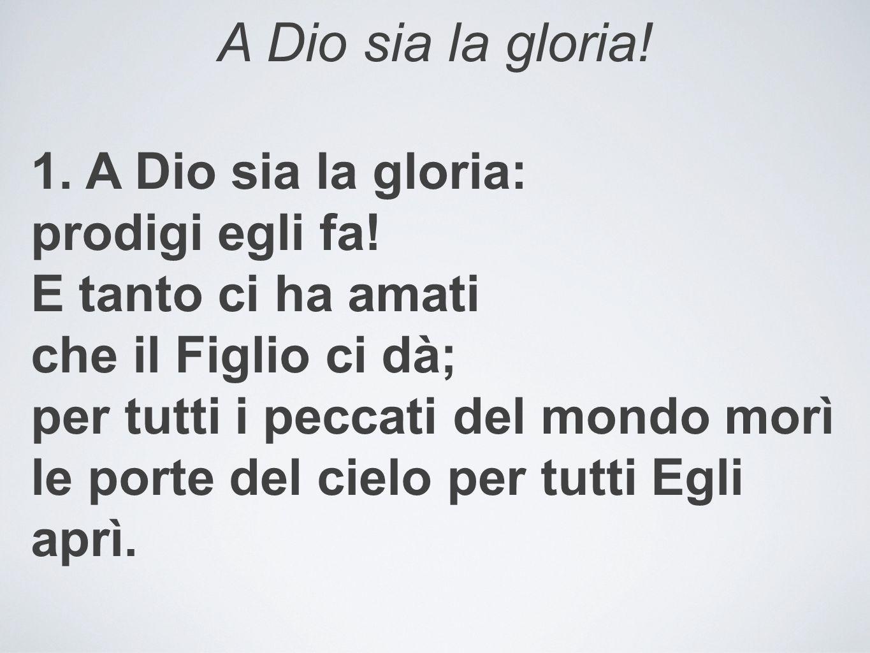 A Dio sia la gloria! 1. A Dio sia la gloria: prodigi egli fa! E tanto ci ha amati che il Figlio ci dà; per tutti i peccati del mondo morì le porte del