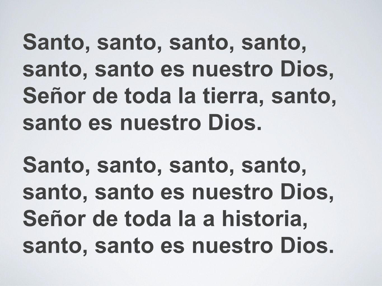 Santo, santo, santo, santo, santo, santo es nuestro Dios, Señor de toda la tierra, santo, santo es nuestro Dios. Santo, santo, santo, santo, santo, sa