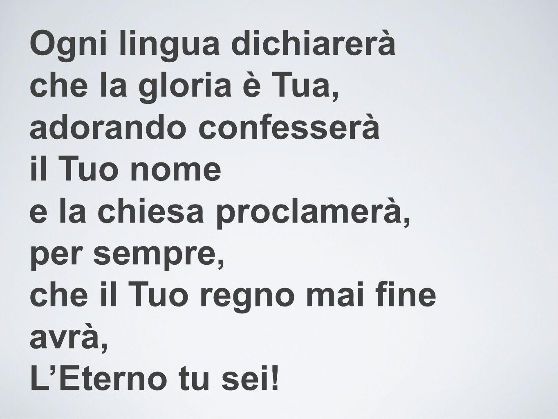 Ogni lingua dichiarerà che la gloria è Tua, adorando confesserà il Tuo nome e la chiesa proclamerà, per sempre, che il Tuo regno mai fine avrà, L'Eter