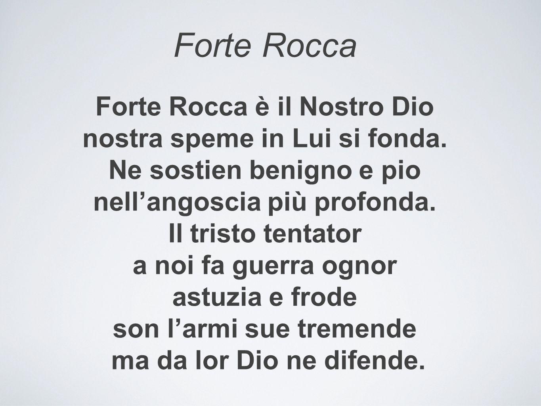 Forte Rocca Forte Rocca è il Nostro Dio nostra speme in Lui si fonda. Ne sostien benigno e pio nell'angoscia più profonda. Il tristo tentator a noi fa