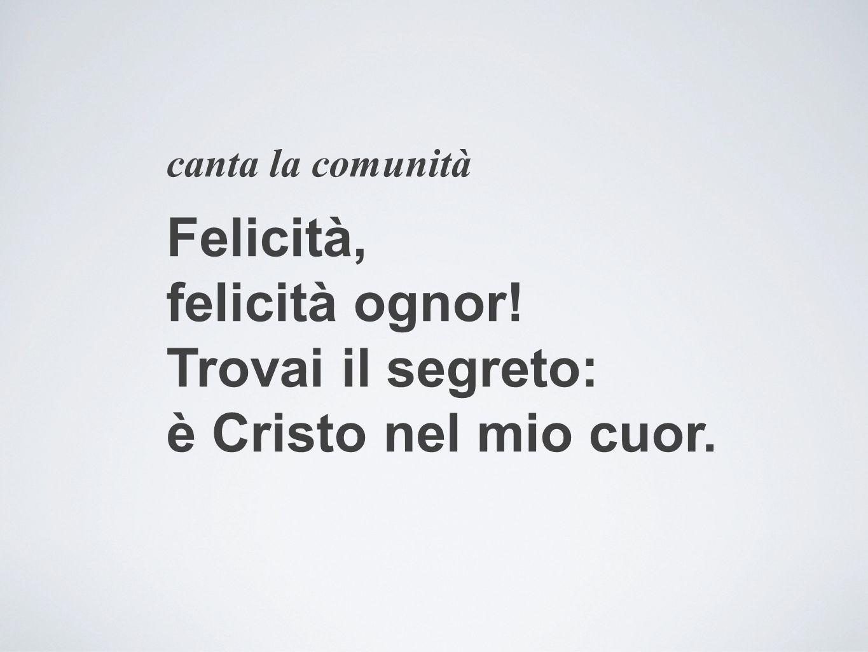 canta la comunità Felicità, felicità ognor! Trovai il segreto: è Cristo nel mio cuor.